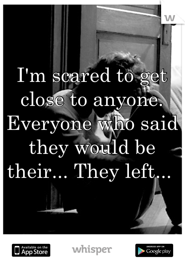 I'm scared to get close to anyone. Everyone who said they would be their... They left...