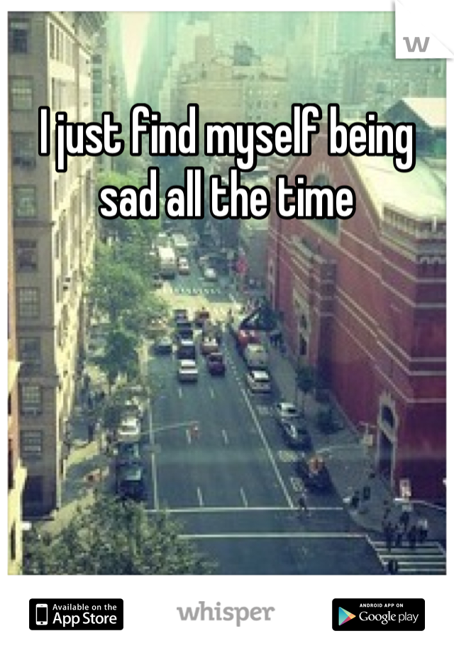 I just find myself being sad all the time