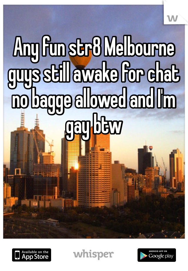 Any fun str8 Melbourne guys still awake for chat no bagge allowed and I'm gay btw