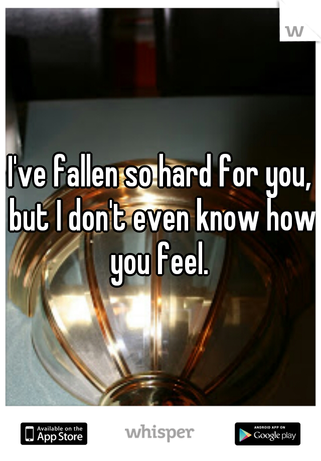 I've fallen so hard for you, but I don't even know how you feel.