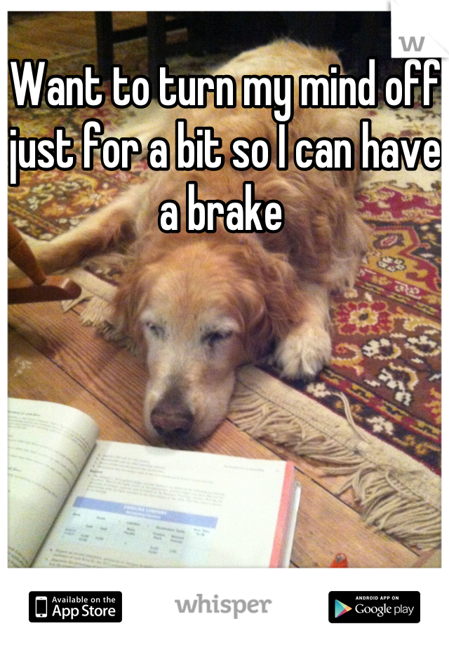 Want to turn my mind off just for a bit so I can have a brake