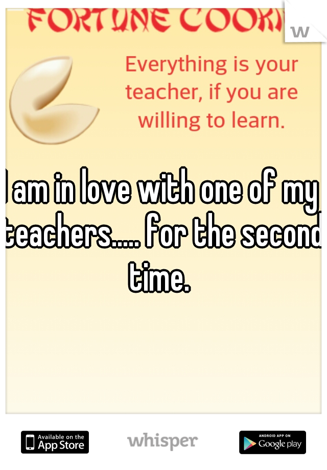 I am in love with one of my teachers..... for the second time.