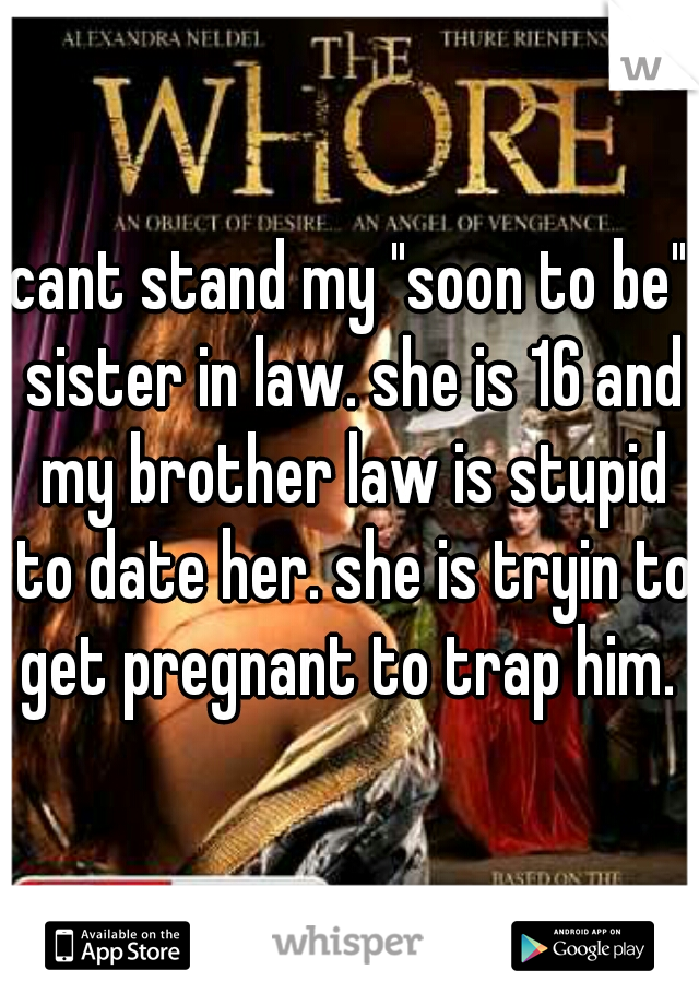 """cant stand my """"soon to be"""" sister in law. she is 16 and my brother law is stupid to date her. she is tryin to get pregnant to trap him."""