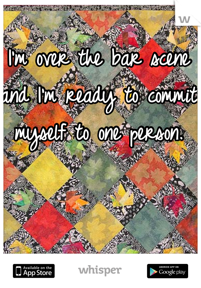 I'm over the bar scene and I'm ready to commit myself to one person.