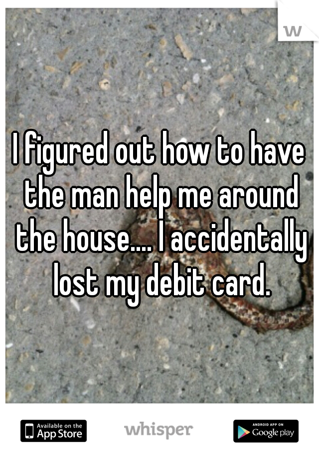I figured out how to have the man help me around the house.... I accidentally lost my debit card.