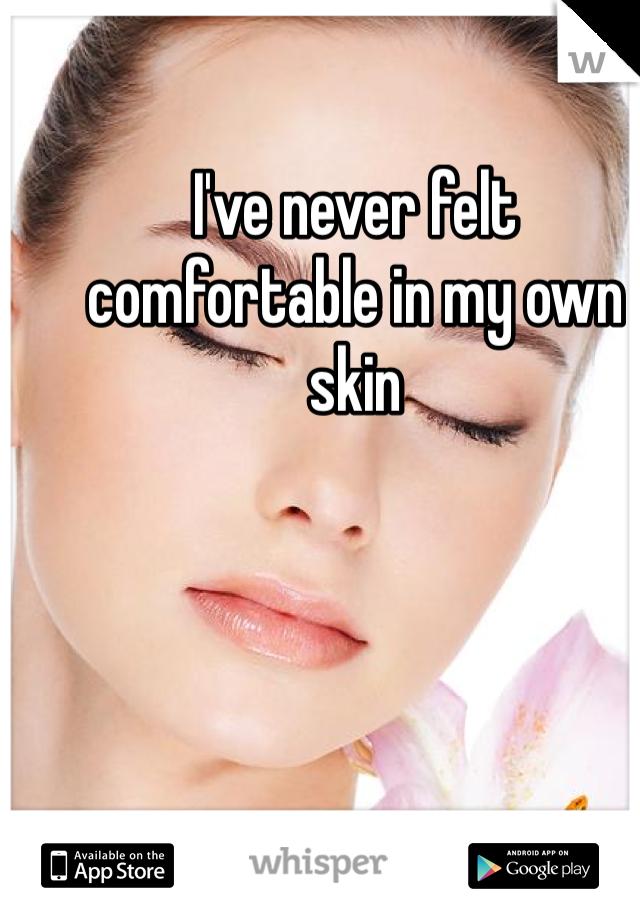 I've never felt comfortable in my own skin