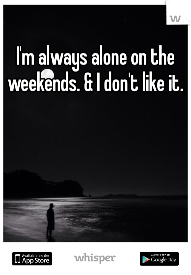 I'm always alone on the weekends. & I don't like it.