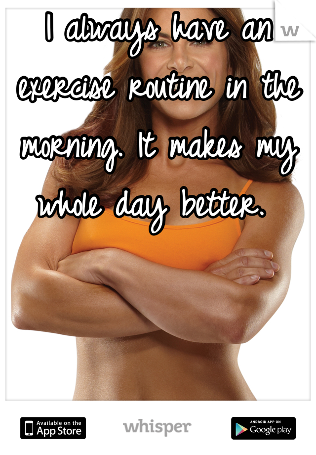 I always have an exercise routine in the morning. It makes my whole day better.