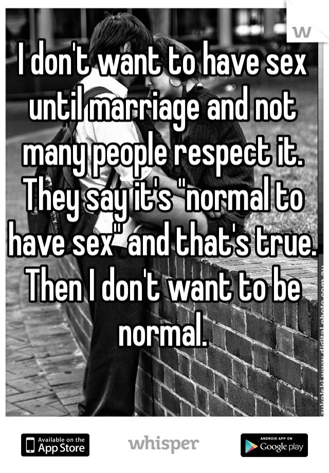 "I don't want to have sex until marriage and not many people respect it. They say it's ""normal to have sex"" and that's true. Then I don't want to be normal."