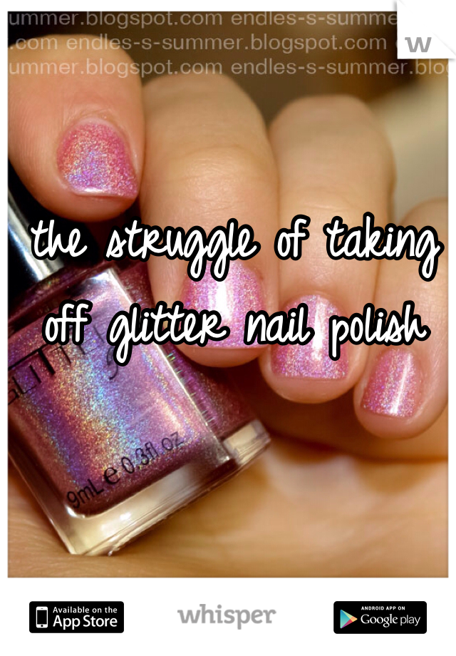 the struggle of taking off glitter nail polish