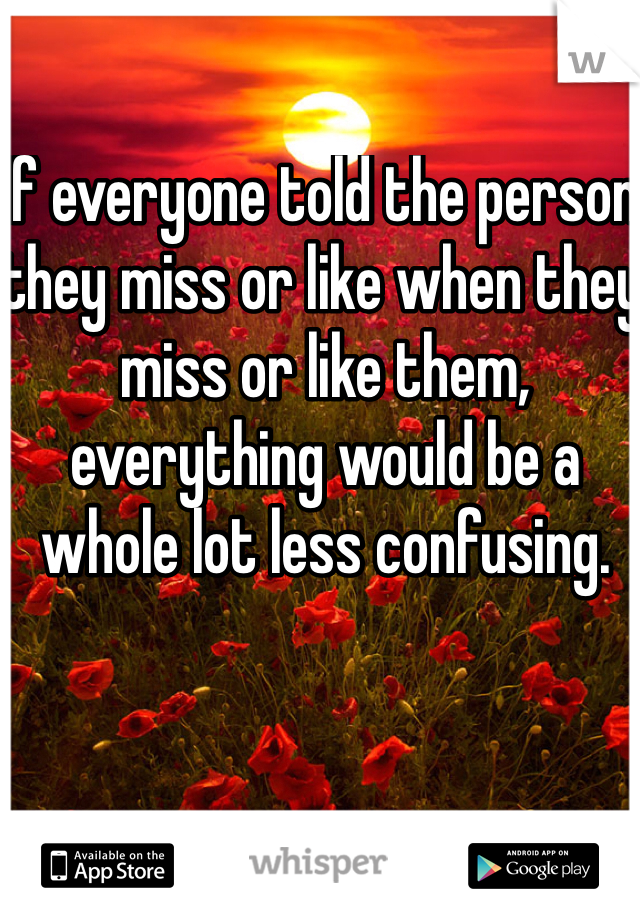 If everyone told the person they miss or like when they miss or like them, everything would be a whole lot less confusing.