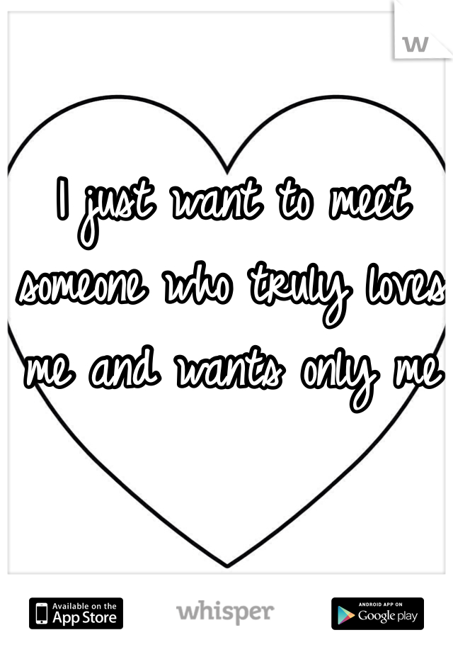 I just want to meet someone who truly loves me and wants only me