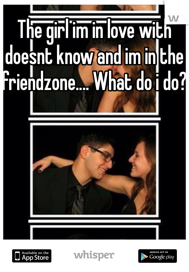 The girl im in love with doesnt know and im in the friendzone.... What do i do?