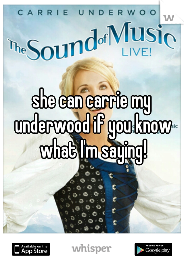 she can carrie my underwood if you know what I'm saying!