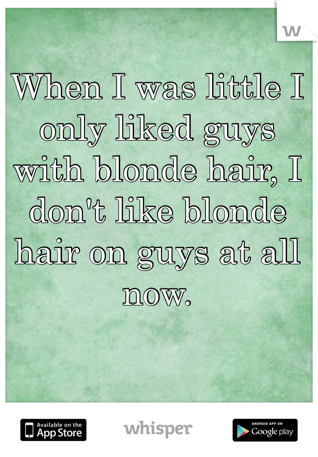 When I was little I only liked guys with blonde hair, I don't like blonde hair on guys at all now.