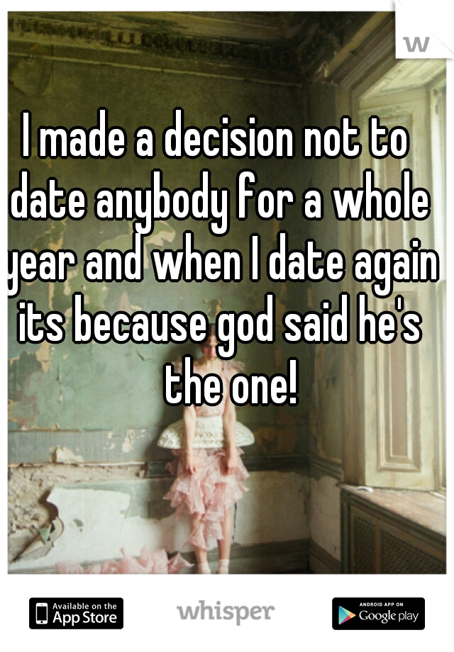 I made a decision not to date anybody for a whole year and when I date again its because god said he's the one!