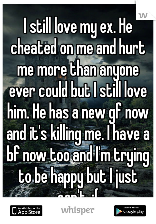 I still love my ex. He cheated on me and hurt me more than anyone ever could but I still love him. He has a new gf now and it's killing me. I have a bf now too and I'm trying to be happy but I just can't. :(