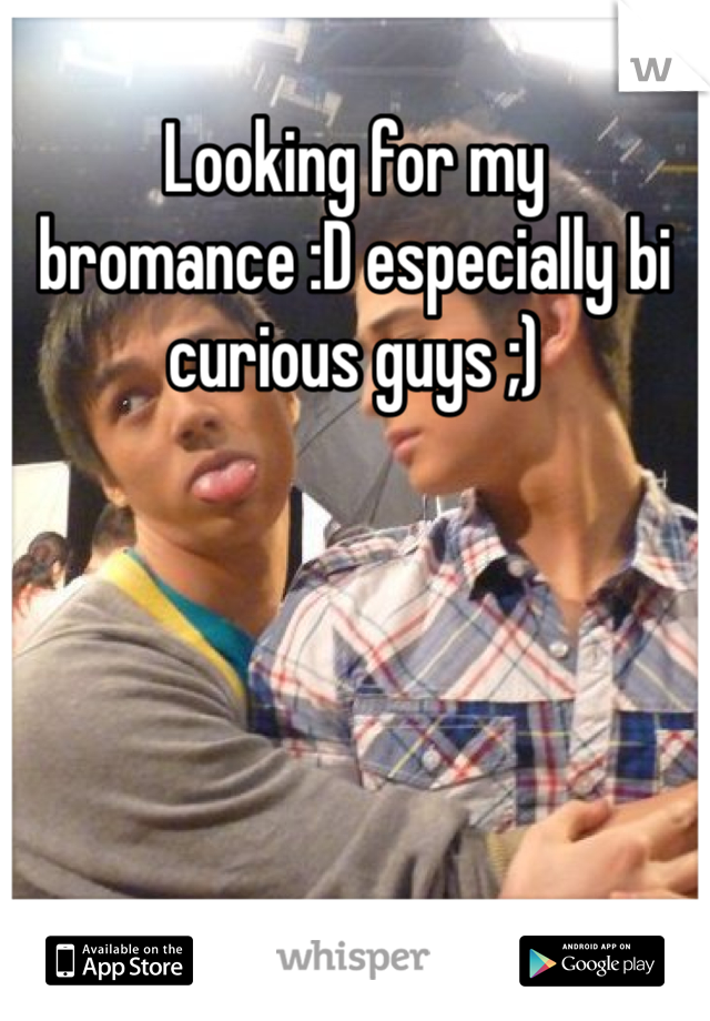 Looking for my bromance :D especially bi curious guys ;)