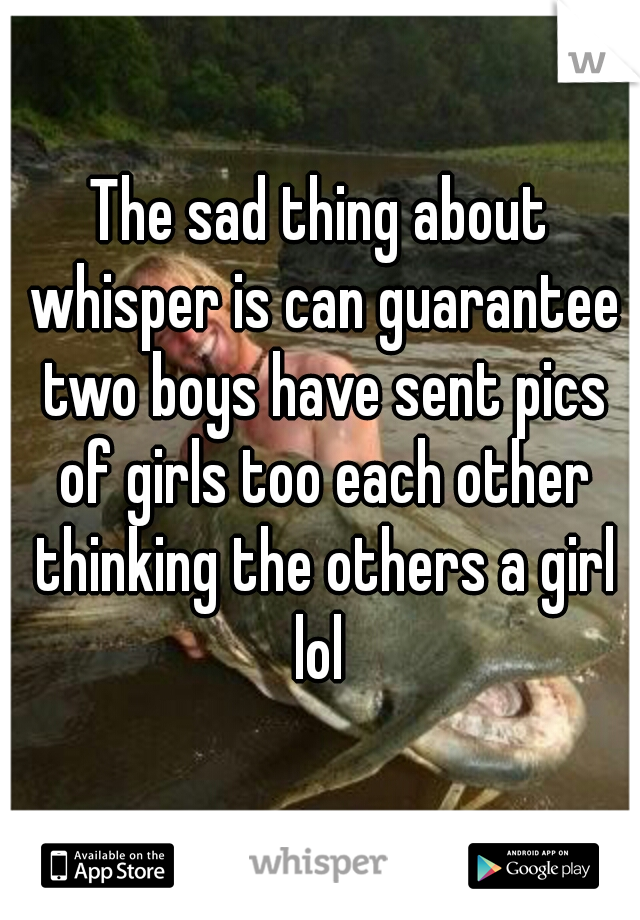 The sad thing about whisper is can guarantee two boys have sent pics of girls too each other thinking the others a girl lol