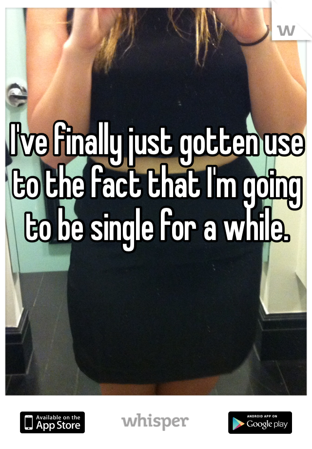 I've finally just gotten use to the fact that I'm going to be single for a while.