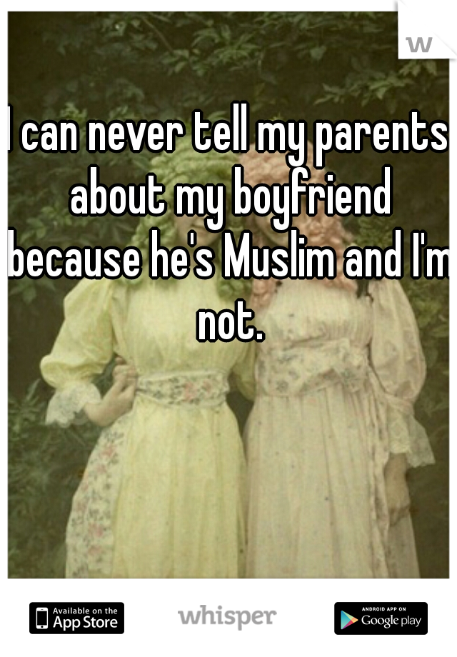 I can never tell my parents about my boyfriend because he's Muslim and I'm not.
