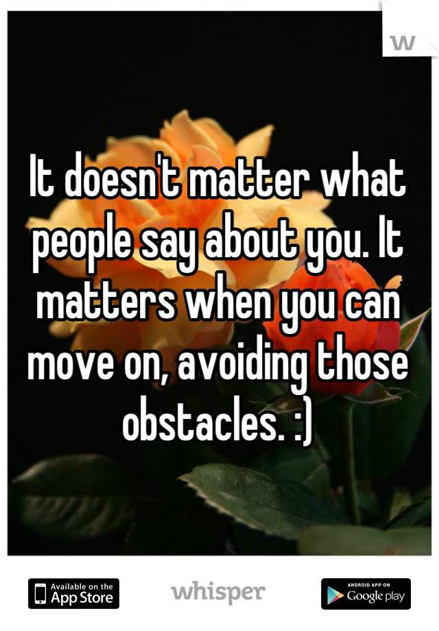 It doesn't matter what people say about you. It matters when you can move on, avoiding those obstacles. :)