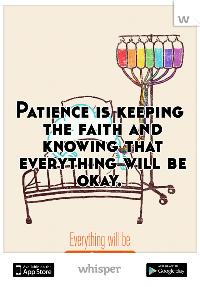 Patience is keeping the faith and knowing that everything will be okay.