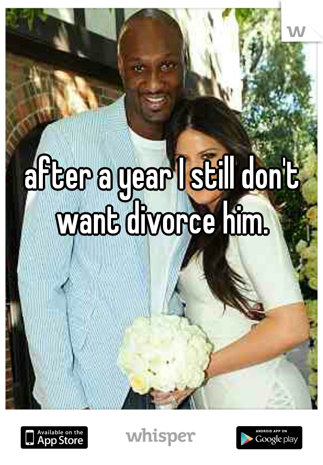 after a year I still don't want divorce him.