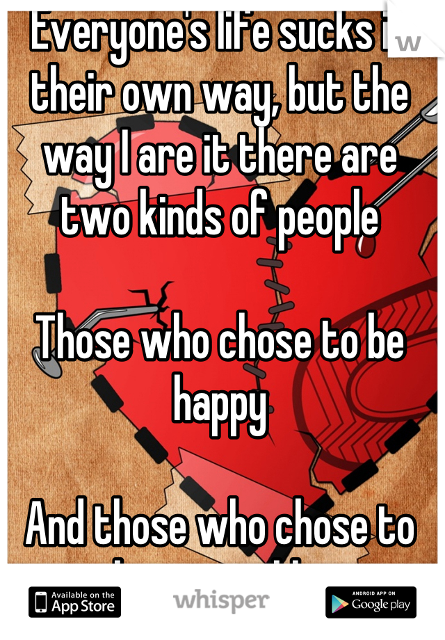Everyone's life sucks in their own way, but the way I are it there are two kinds of people  Those who chose to be happy  And those who chose to be miserable.