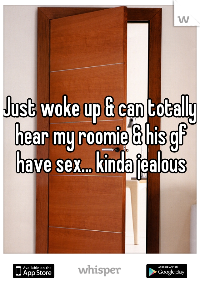 Just woke up & can totally hear my roomie & his gf have sex... kinda jealous