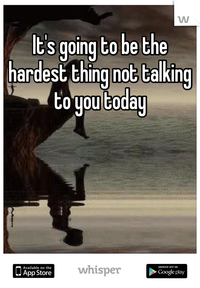 It's going to be the hardest thing not talking to you today