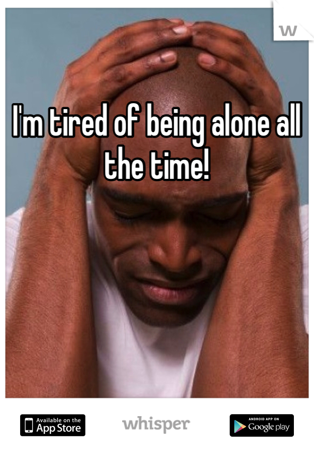 I'm tired of being alone all the time!