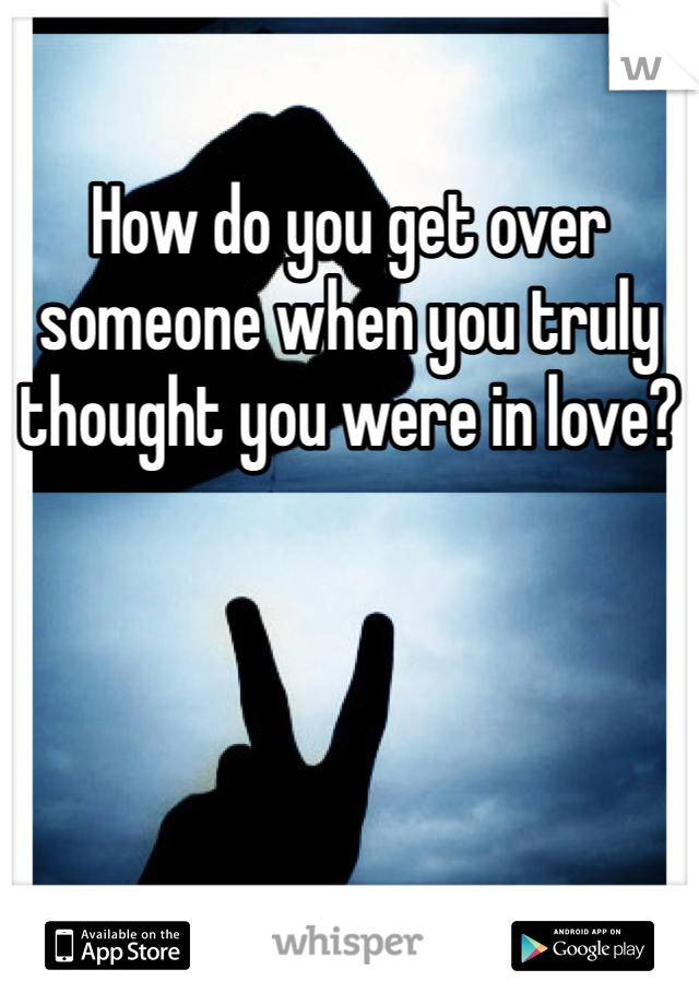 How do you get over someone when you truly thought you were in love?