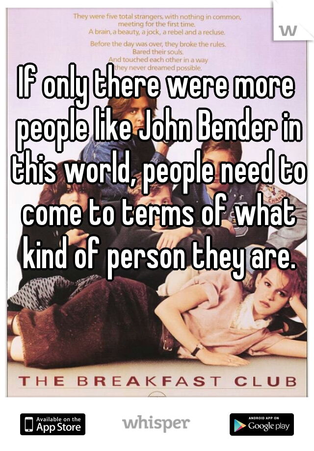 If only there were more people like John Bender in this world, people need to come to terms of what kind of person they are.