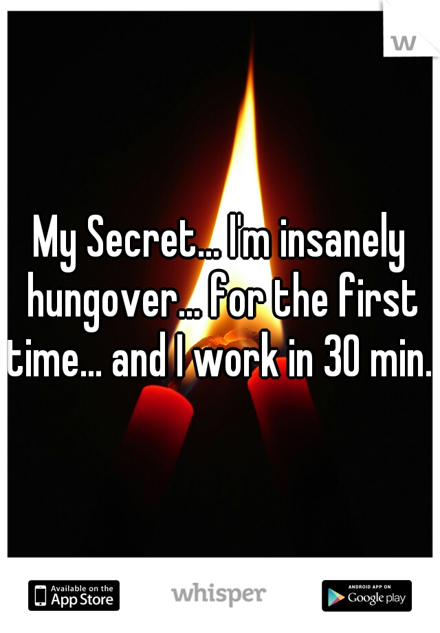 My Secret... I'm insanely hungover... for the first time... and I work in 30 min...