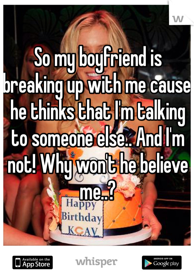 So my boyfriend is breaking up with me cause he thinks that I'm talking to someone else.. And I'm not! Why won't he believe me..?