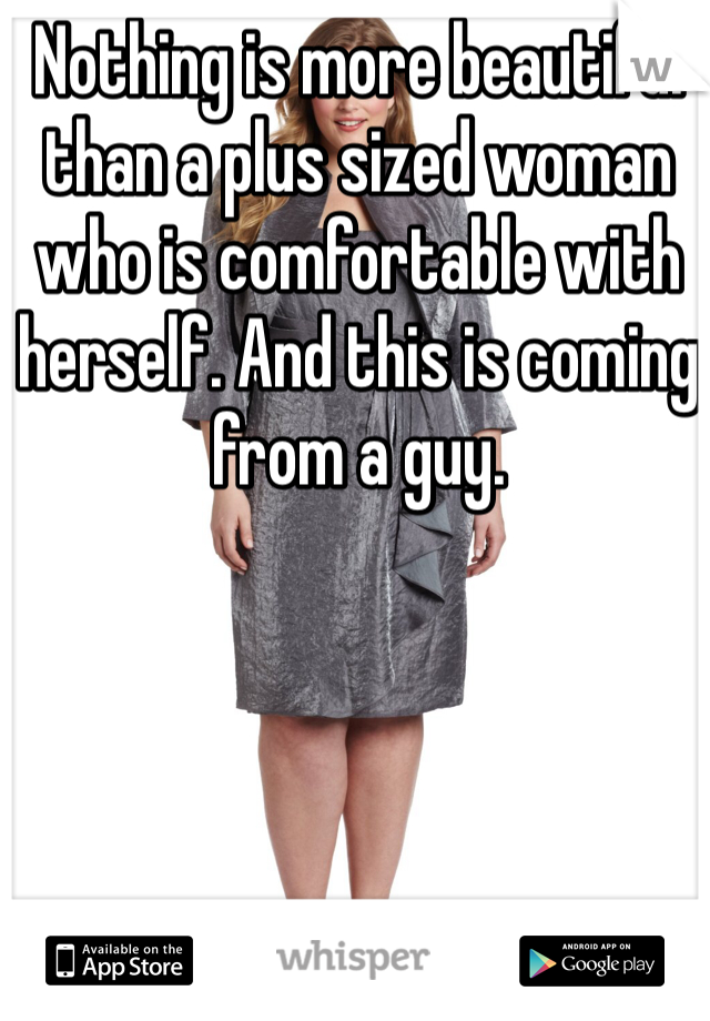Nothing is more beautiful than a plus sized woman who is comfortable with herself. And this is coming from a guy.