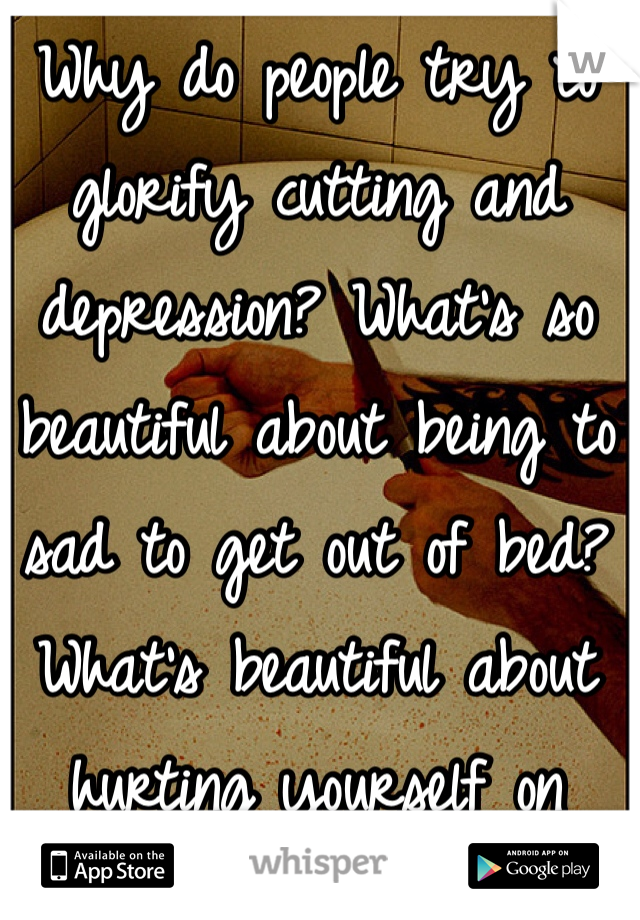 Why do people try to glorify cutting and depression? What's so beautiful about being to sad to get out of bed? What's beautiful about hurting yourself on purpose?