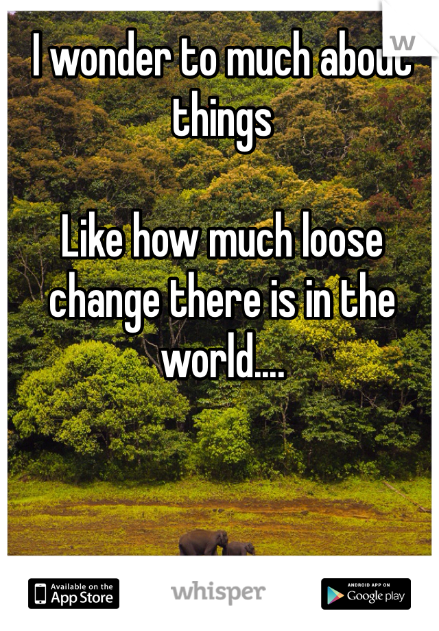 I wonder to much about things  Like how much loose change there is in the world....