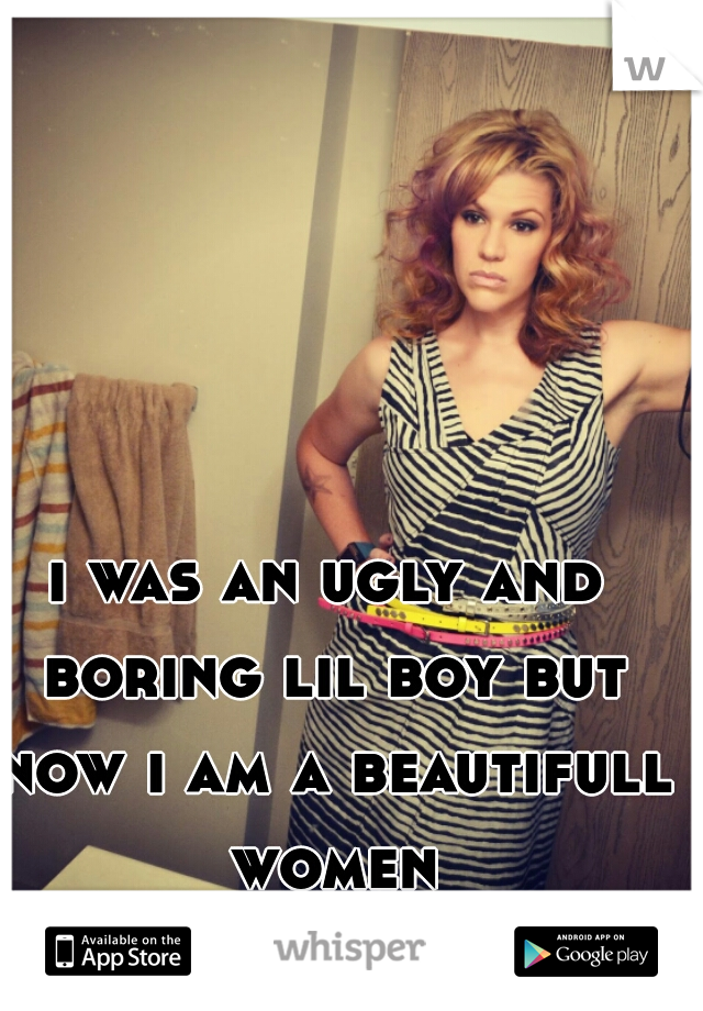 i was an ugly and boring lil boy but now i am a beautifull women