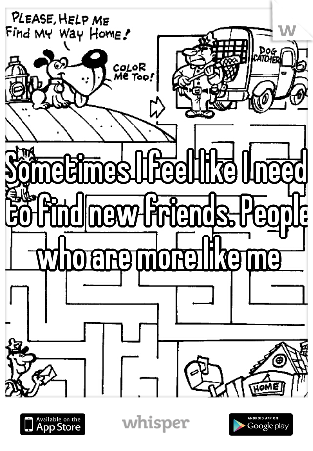 Sometimes I feel like I need to find new friends. People who are more like me