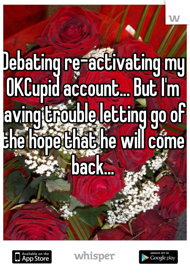 Debating re-activating my OKCupid account... But I'm having trouble letting go of the hope that he will come back...
