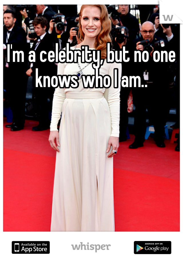 I'm a celebrity, but no one knows who I am..