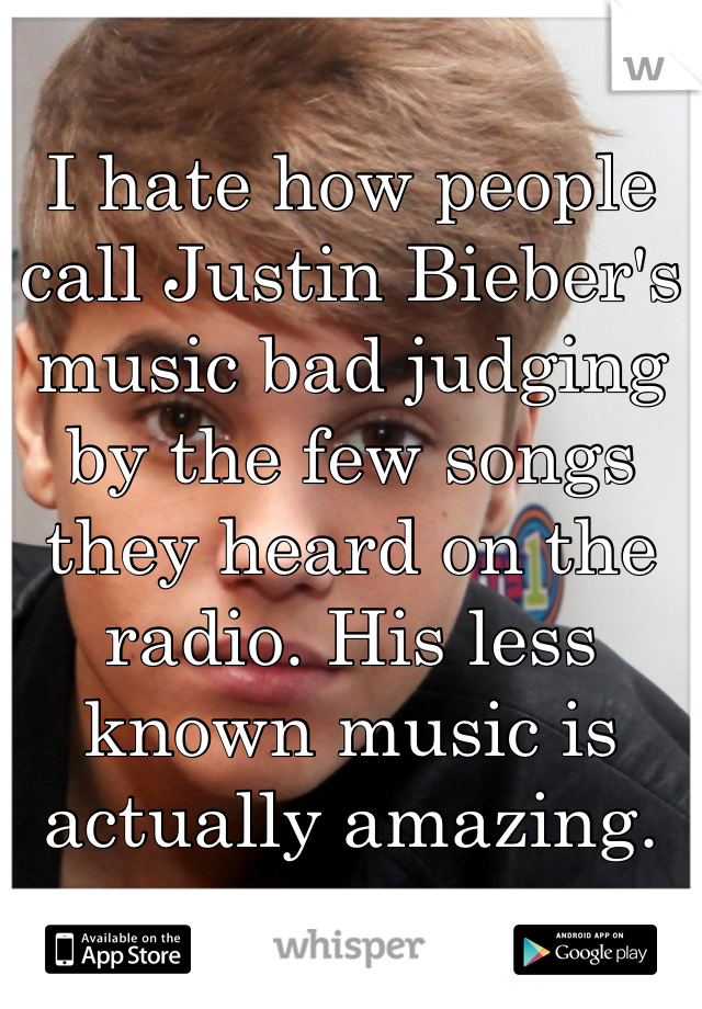 I hate how people call Justin Bieber's music bad judging by the few songs they heard on the radio. His less known music is actually amazing.
