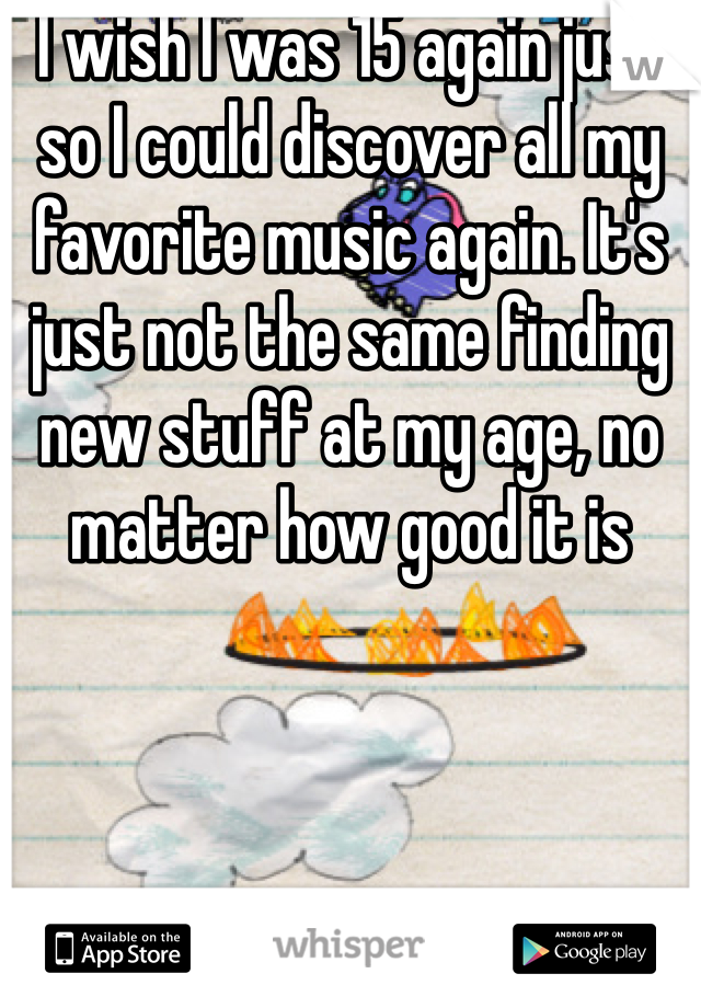 I wish I was 15 again just so I could discover all my favorite music again. It's just not the same finding new stuff at my age, no matter how good it is