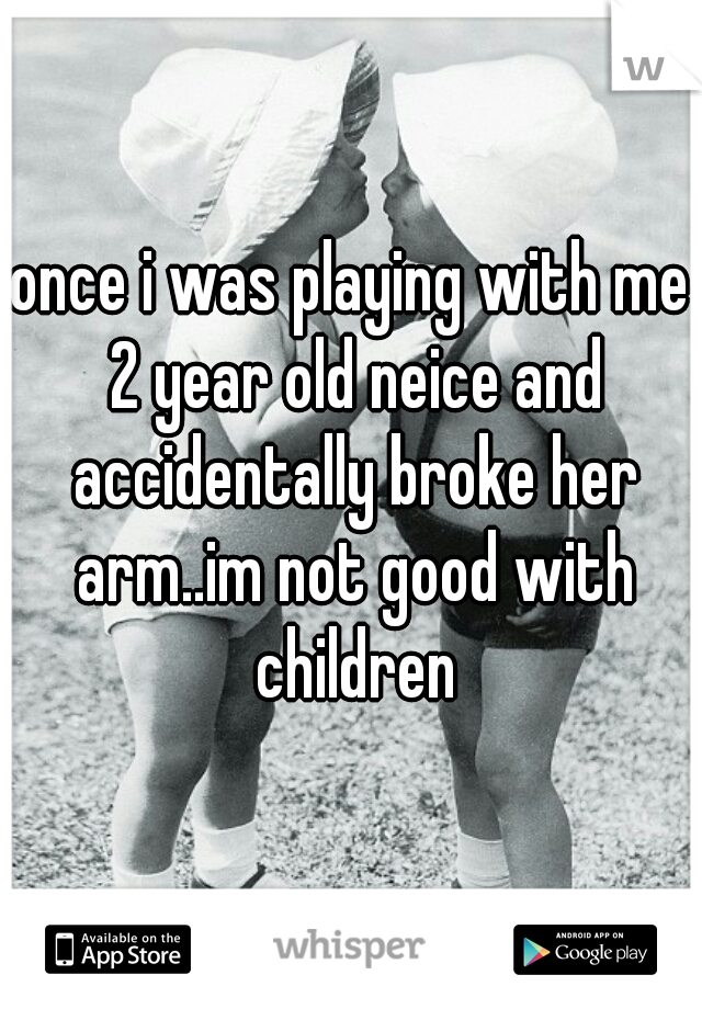 once i was playing with me 2 year old neice and accidentally broke her arm..im not good with children