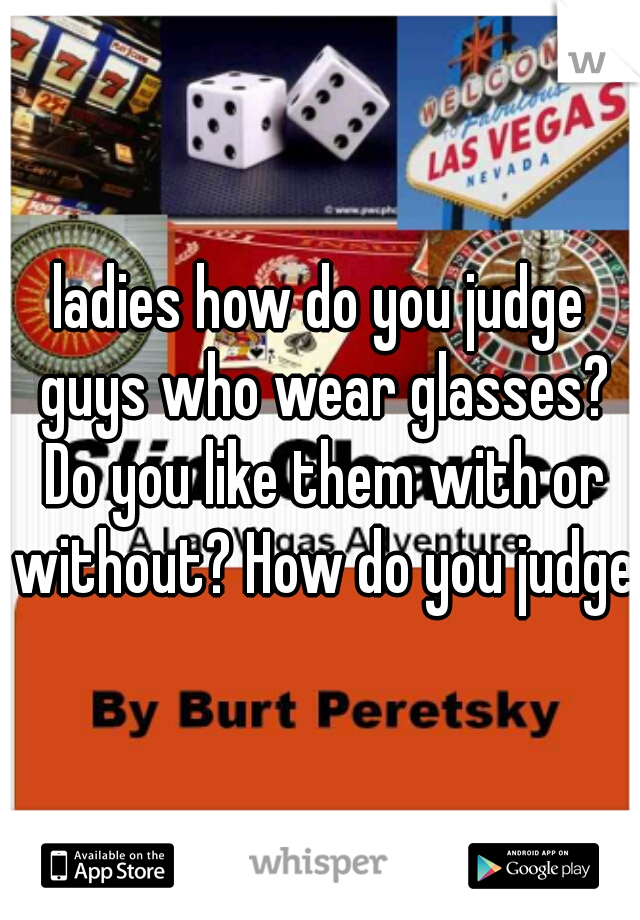 ladies how do you judge guys who wear glasses? Do you like them with or without? How do you judge?