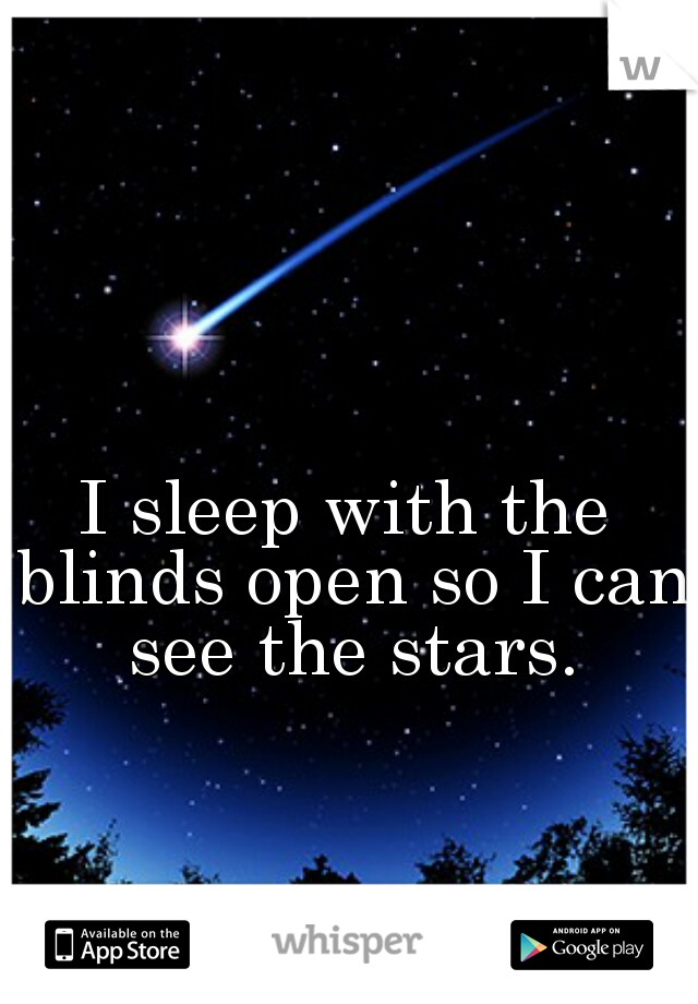 I sleep with the blinds open so I can see the stars.