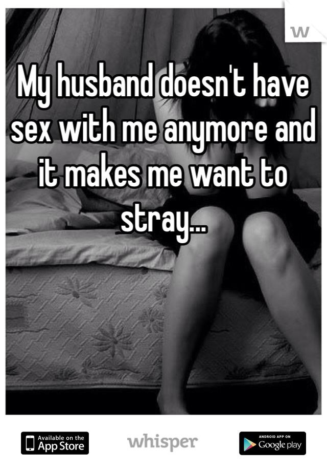 My husband doesn't have sex with me anymore and it makes me want to stray...
