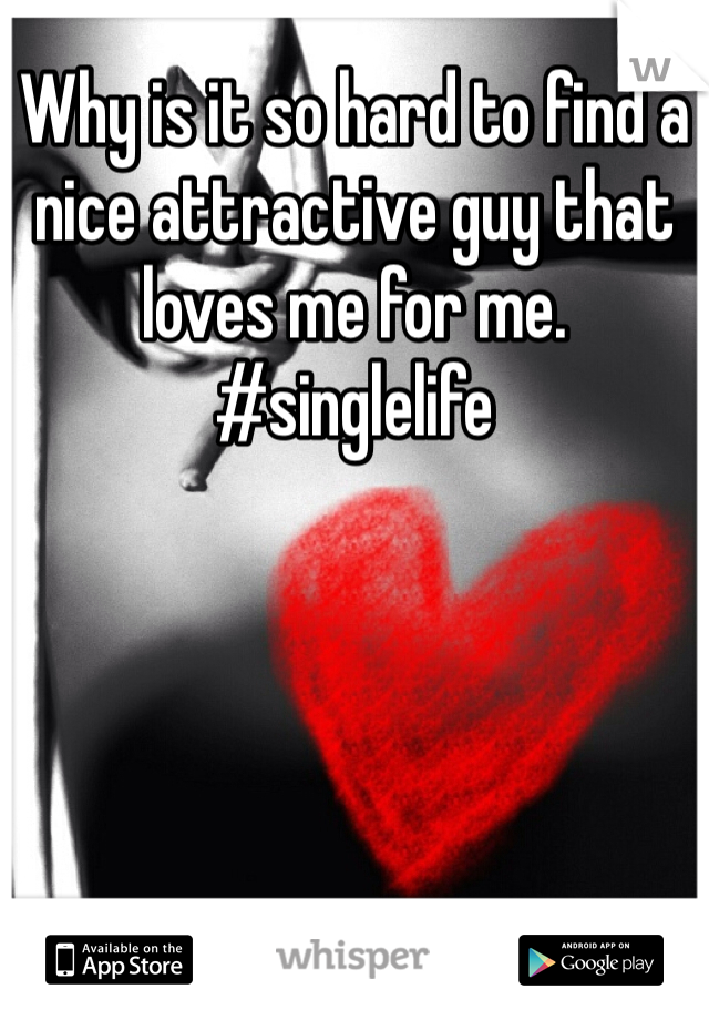 Why is it so hard to find a nice attractive guy that loves me for me. #singlelife
